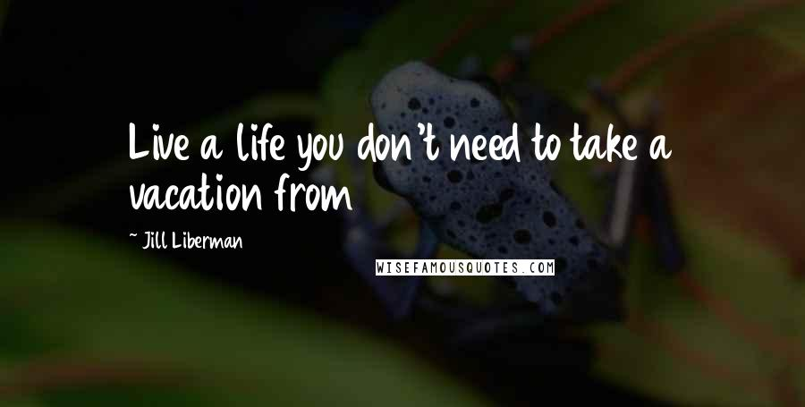 Jill Liberman quotes: Live a life you don't need to take a vacation from