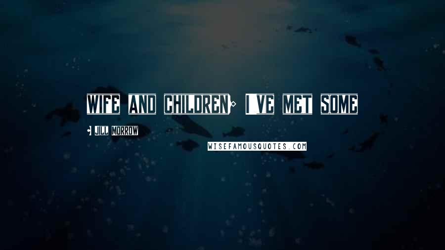 Jill Morrow quotes: wife and children; I've met some