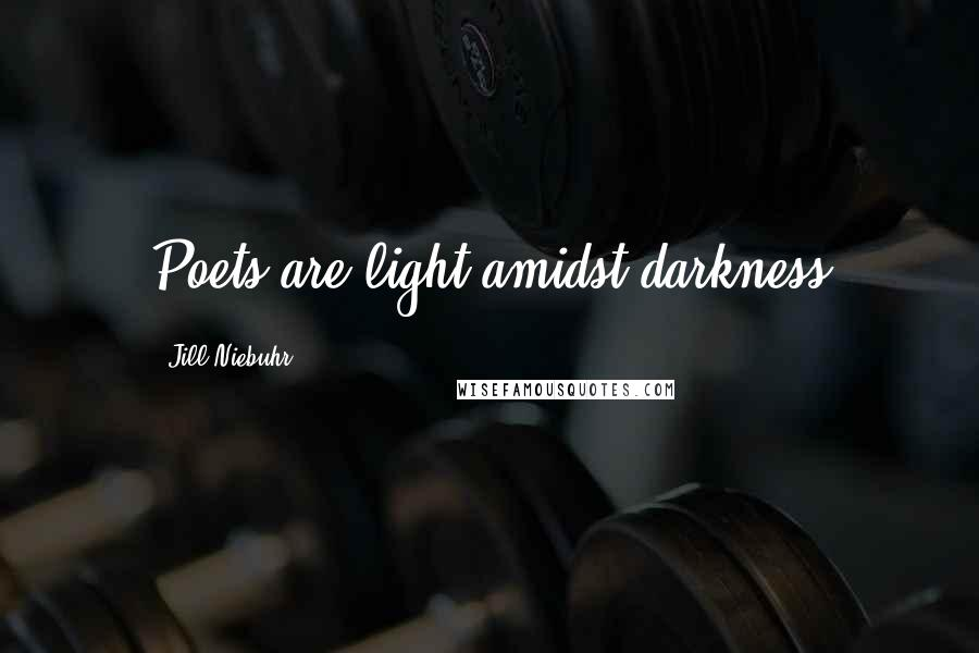 Jill Niebuhr quotes: Poets are light amidst darkness