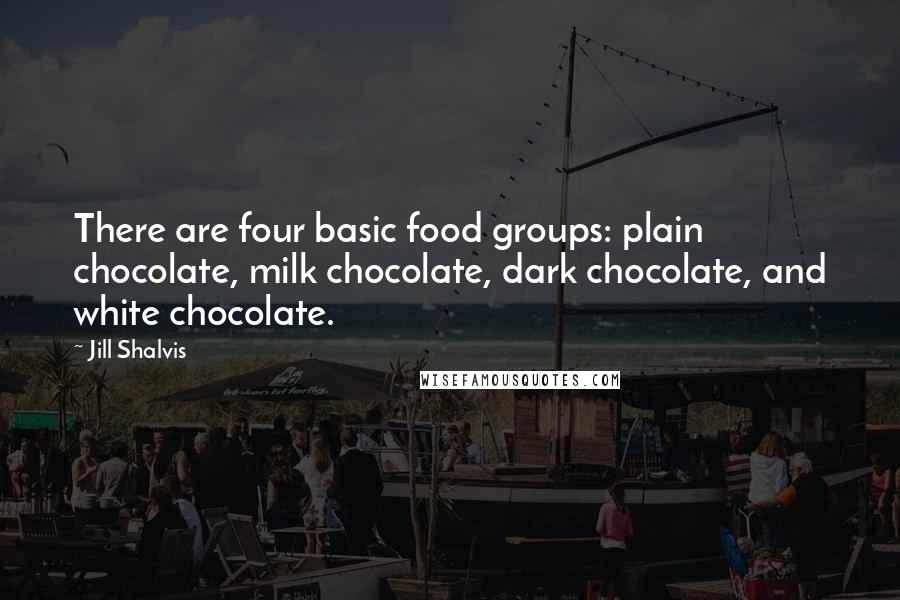 Jill Shalvis quotes: There are four basic food groups: plain chocolate, milk chocolate, dark chocolate, and white chocolate.