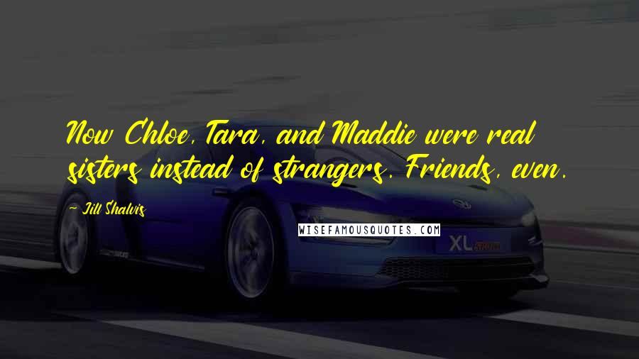 Jill Shalvis quotes: Now Chloe, Tara, and Maddie were real sisters instead of strangers. Friends, even.