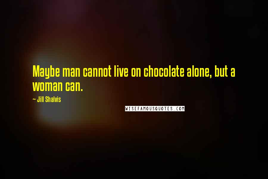 Jill Shalvis quotes: Maybe man cannot live on chocolate alone, but a woman can.