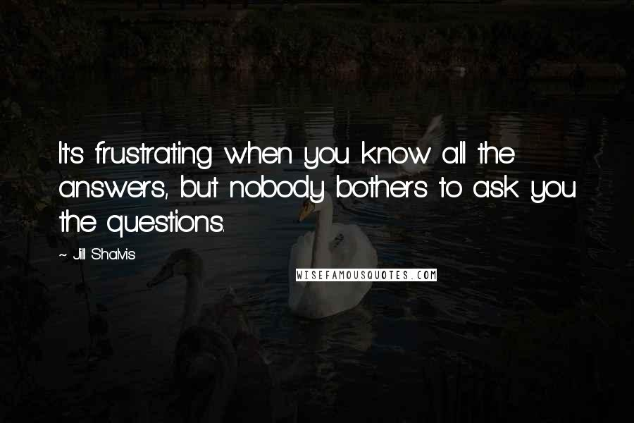 Jill Shalvis quotes: It's frustrating when you know all the answers, but nobody bothers to ask you the questions.