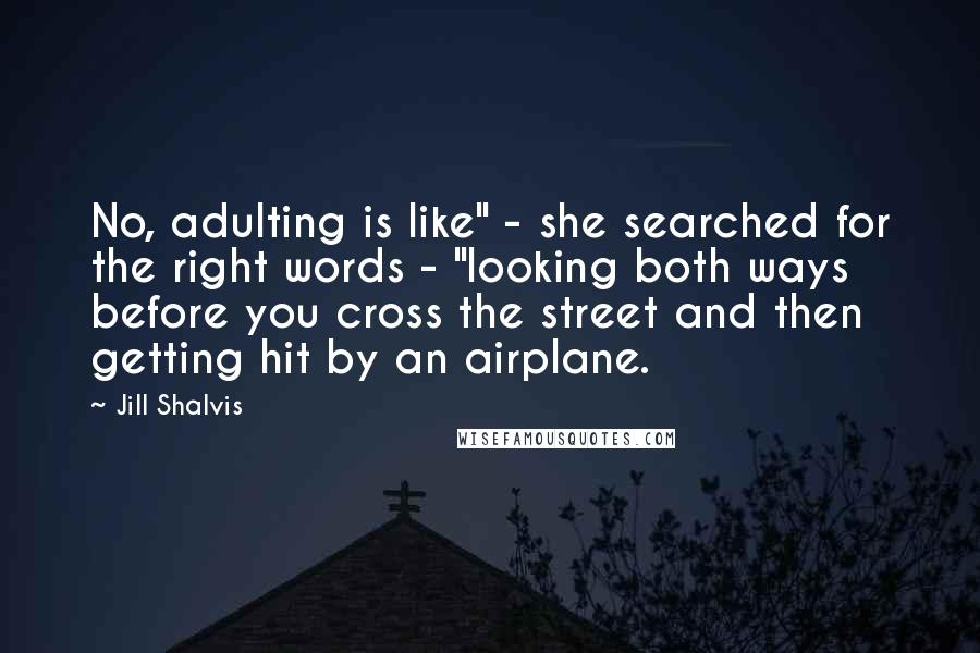 "Jill Shalvis quotes: No, adulting is like"" - she searched for the right words - ""looking both ways before you cross the street and then getting hit by an airplane."