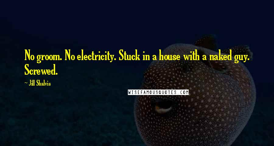 Jill Shalvis quotes: No groom. No electricity. Stuck in a house with a naked guy. Screwed.