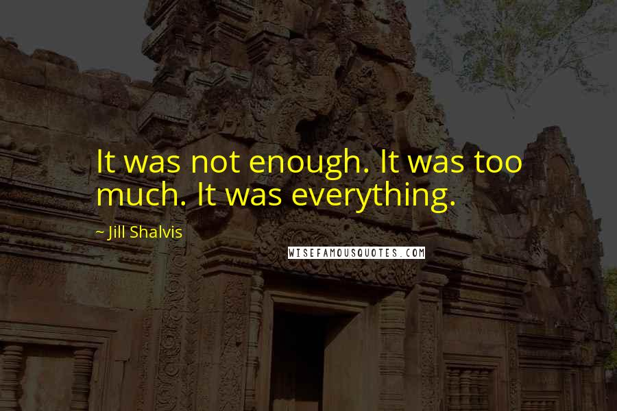 Jill Shalvis quotes: It was not enough. It was too much. It was everything.