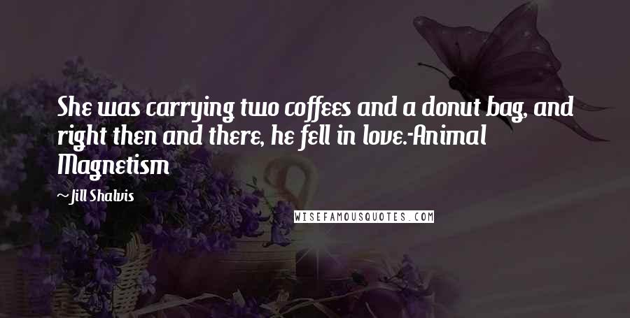 Jill Shalvis quotes: She was carrying two coffees and a donut bag, and right then and there, he fell in love.-Animal Magnetism