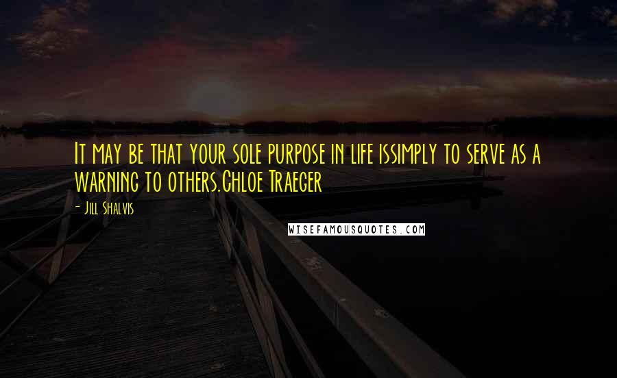 Jill Shalvis quotes: It may be that your sole purpose in life issimply to serve as a warning to others.Chloe Traeger