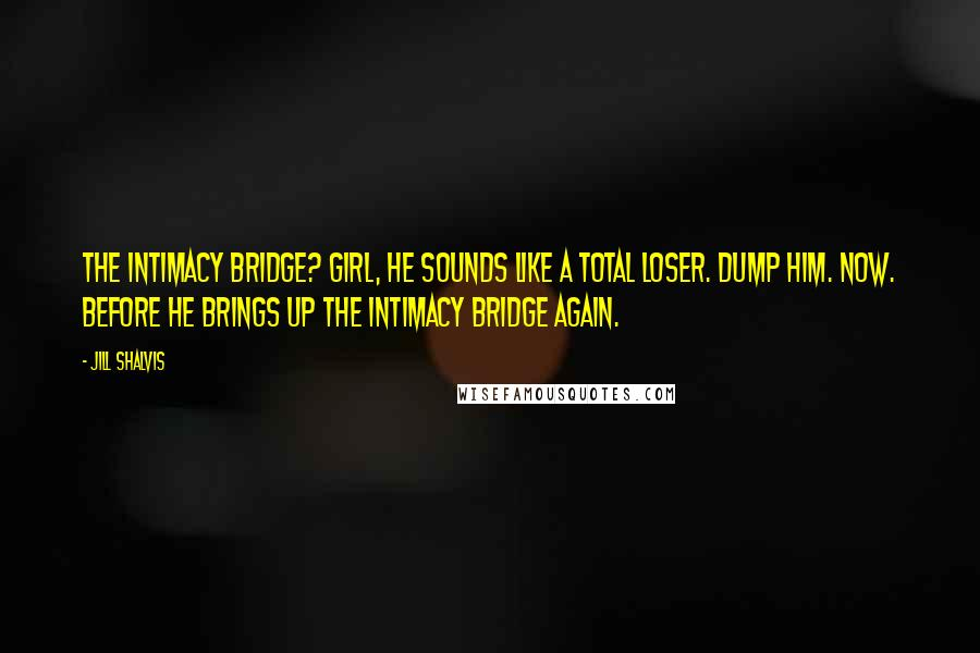 Jill Shalvis quotes: The intimacy bridge? Girl, he sounds like a total loser. Dump him. Now. Before he brings up the intimacy bridge again.