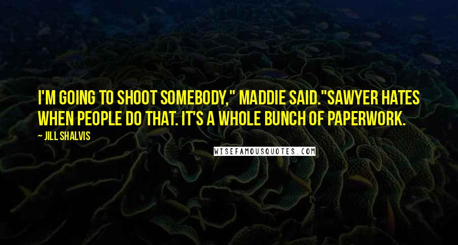 "Jill Shalvis quotes: I'm going to shoot somebody,"" Maddie said.""Sawyer hates when people do that. It's a whole bunch of paperwork."