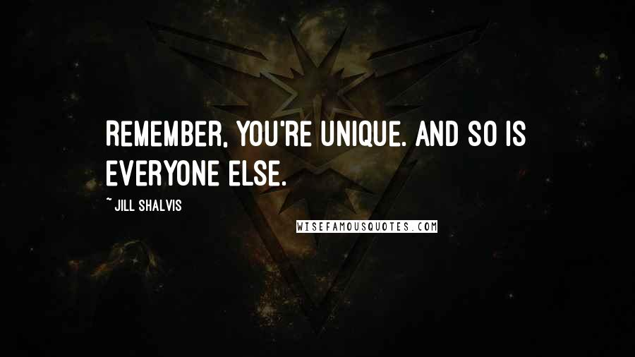 Jill Shalvis quotes: Remember, you're unique. And so is everyone else.