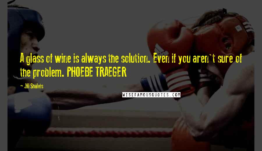 Jill Shalvis quotes: A glass of wine is always the solution. Even if you aren't sure of the problem. PHOEBE TRAEGER