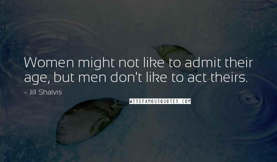 Jill Shalvis quotes: Women might not like to admit their age, but men don't like to act theirs.