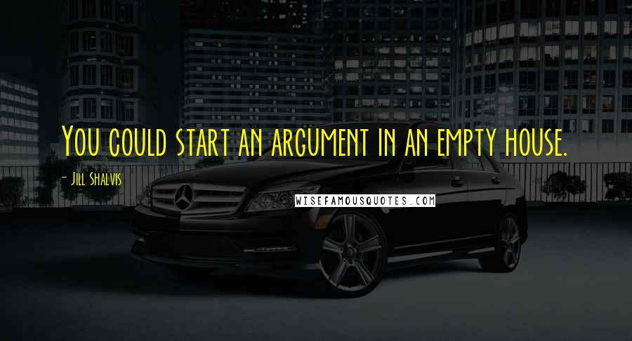Jill Shalvis quotes: You could start an argument in an empty house.