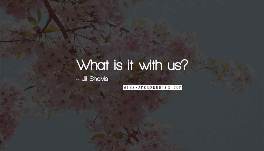 Jill Shalvis quotes: What is it with us?