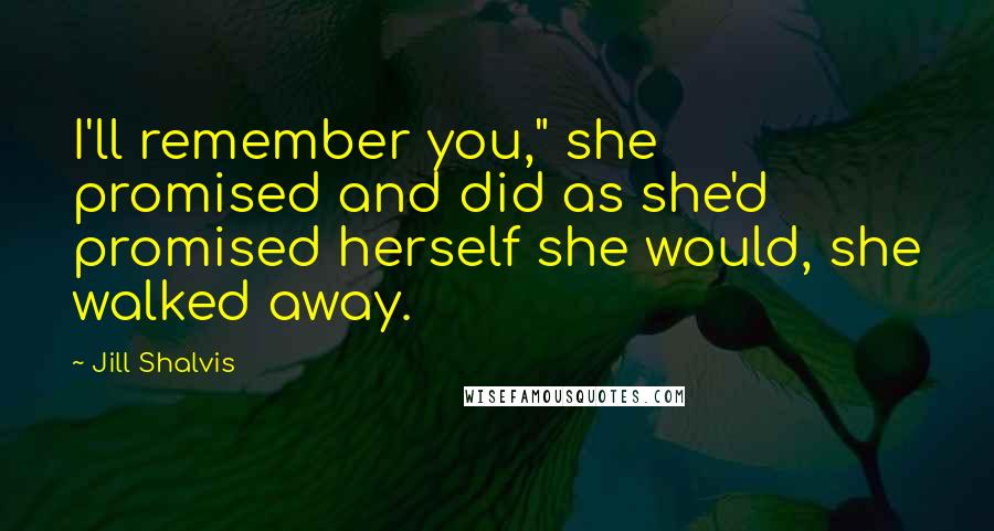 "Jill Shalvis quotes: I'll remember you,"" she promised and did as she'd promised herself she would, she walked away."