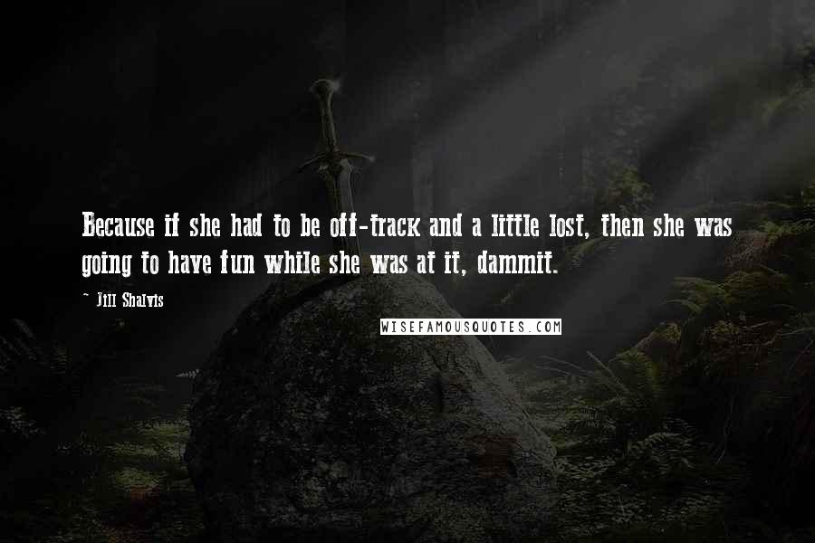 Jill Shalvis quotes: Because if she had to be off-track and a little lost, then she was going to have fun while she was at it, dammit.