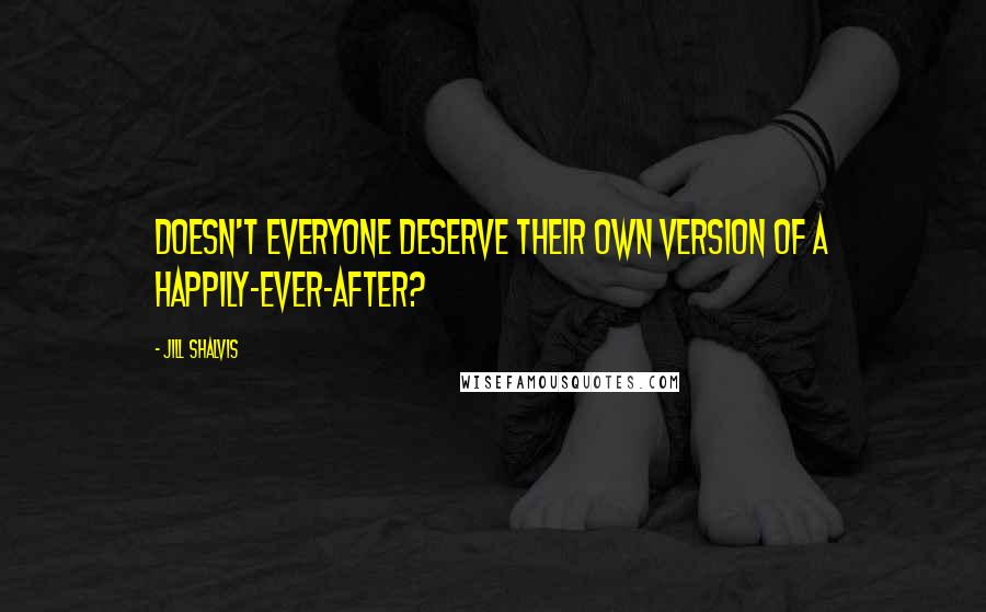 Jill Shalvis quotes: Doesn't everyone deserve their own version of a happily-ever-after?
