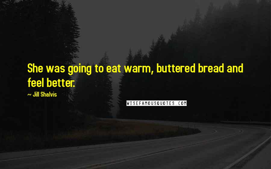 Jill Shalvis quotes: She was going to eat warm, buttered bread and feel better.