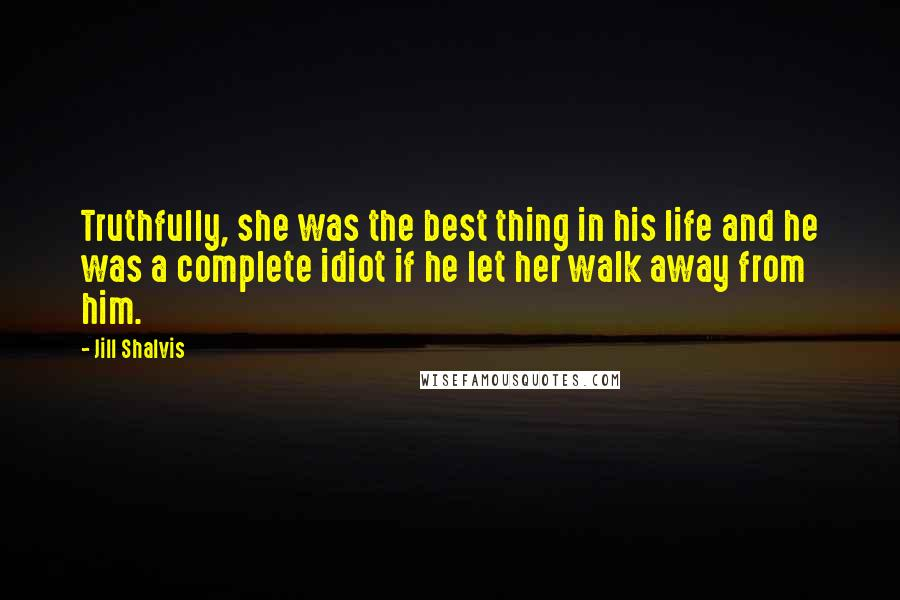 Jill Shalvis quotes: Truthfully, she was the best thing in his life and he was a complete idiot if he let her walk away from him.