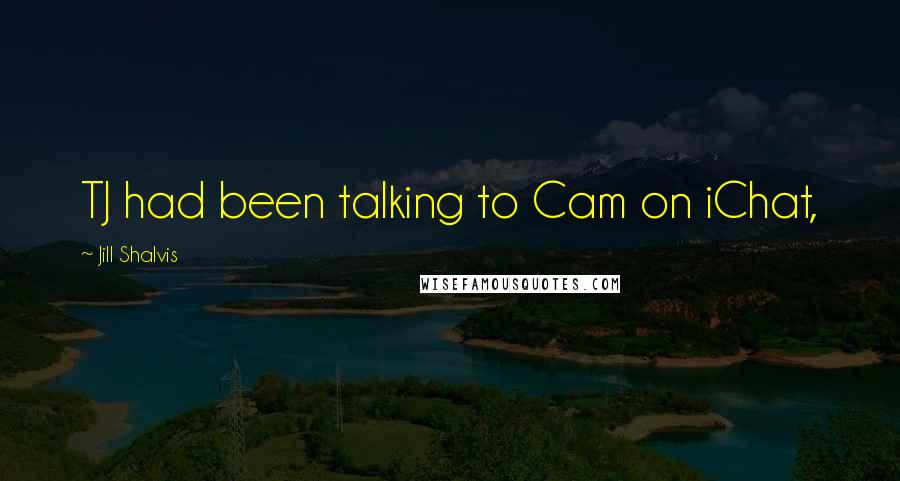 Jill Shalvis quotes: TJ had been talking to Cam on iChat,