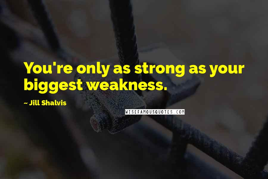 Jill Shalvis quotes: You're only as strong as your biggest weakness.