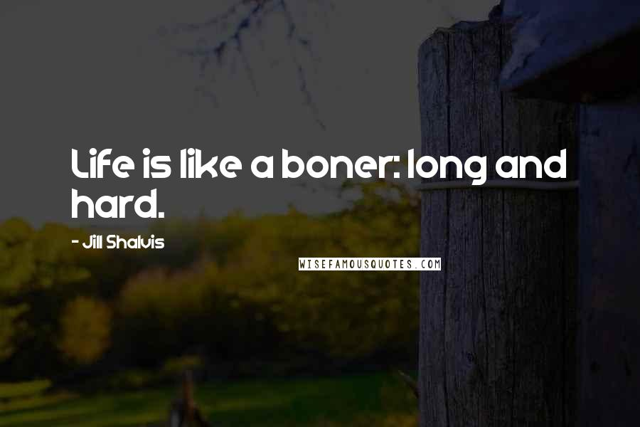 Jill Shalvis quotes: Life is like a boner: long and hard.