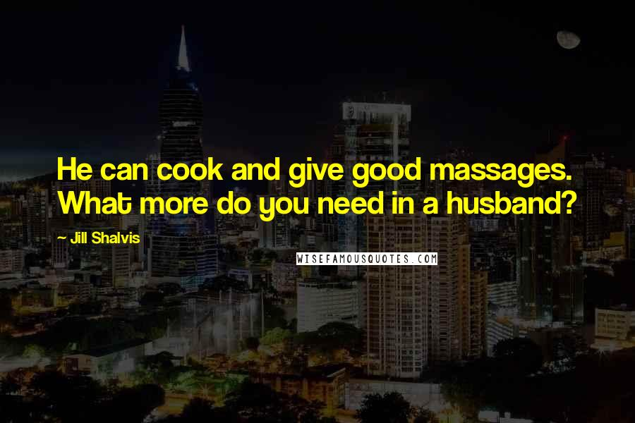 Jill Shalvis quotes: He can cook and give good massages. What more do you need in a husband?