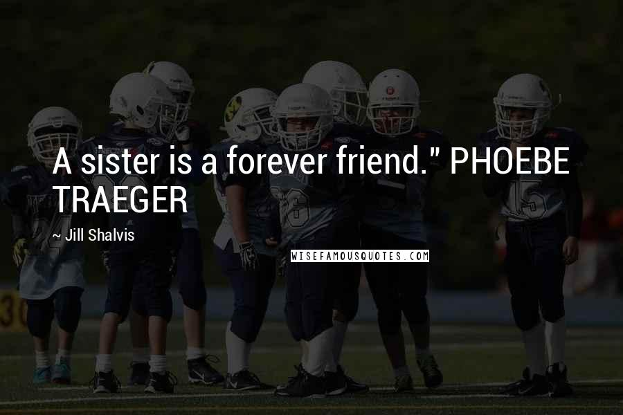 "Jill Shalvis quotes: A sister is a forever friend."" PHOEBE TRAEGER"