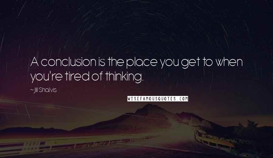 Jill Shalvis quotes: A conclusion is the place you get to when you're tired of thinking.