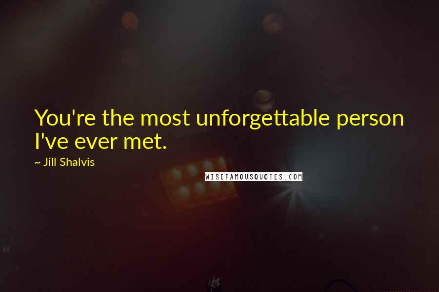 Jill Shalvis quotes: You're the most unforgettable person I've ever met.