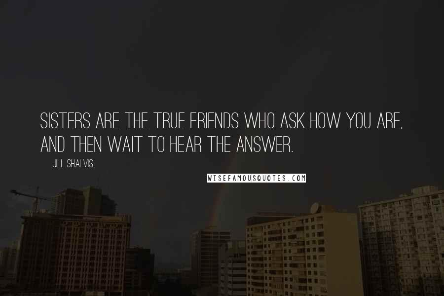 Jill Shalvis quotes: Sisters are the true friends who ask how you are, and then wait to hear the answer.