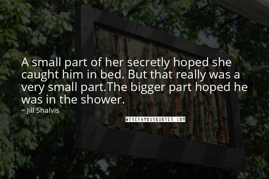 Jill Shalvis quotes: A small part of her secretly hoped she caught him in bed. But that really was a very small part.The bigger part hoped he was in the shower.
