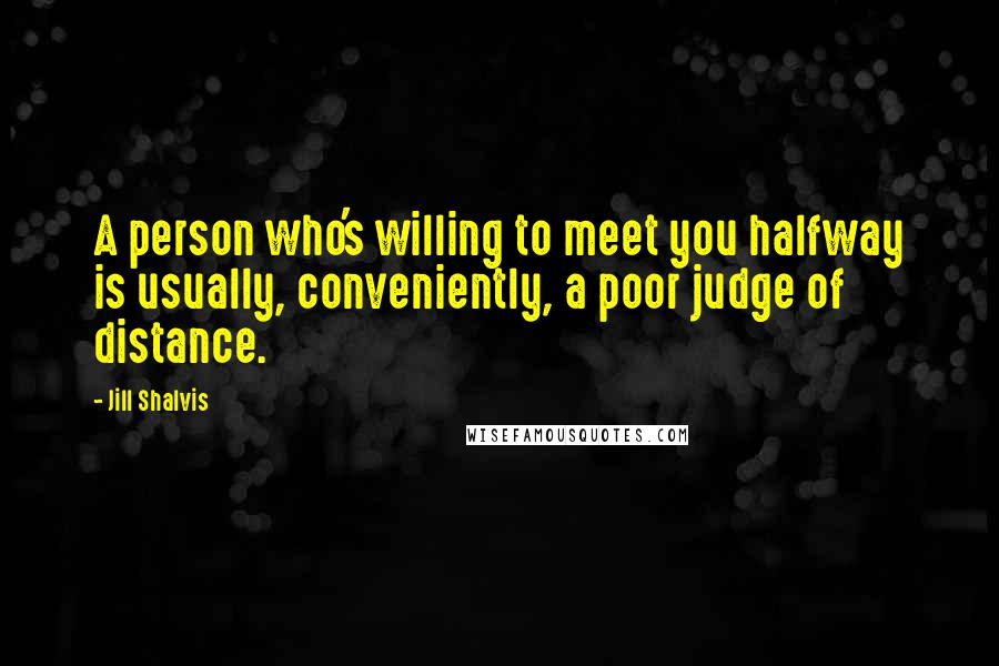 Jill Shalvis quotes: A person who's willing to meet you halfway is usually, conveniently, a poor judge of distance.