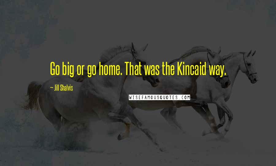 Jill Shalvis quotes: Go big or go home. That was the Kincaid way.