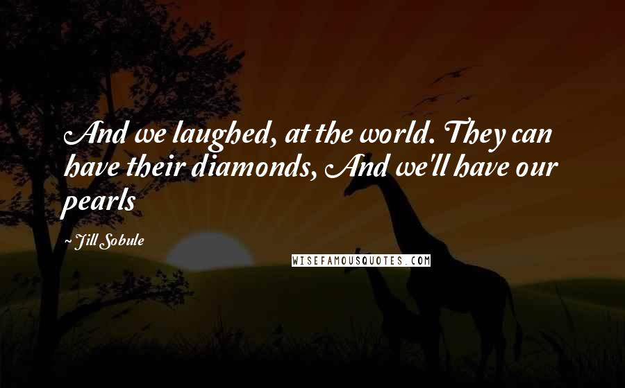 Jill Sobule quotes: And we laughed, at the world. They can have their diamonds, And we'll have our pearls