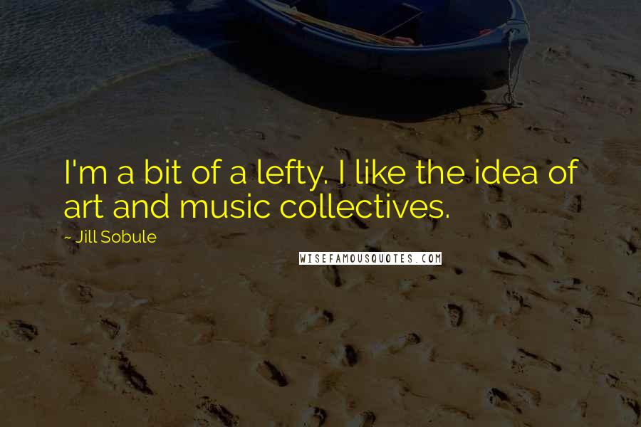 Jill Sobule quotes: I'm a bit of a lefty. I like the idea of art and music collectives.