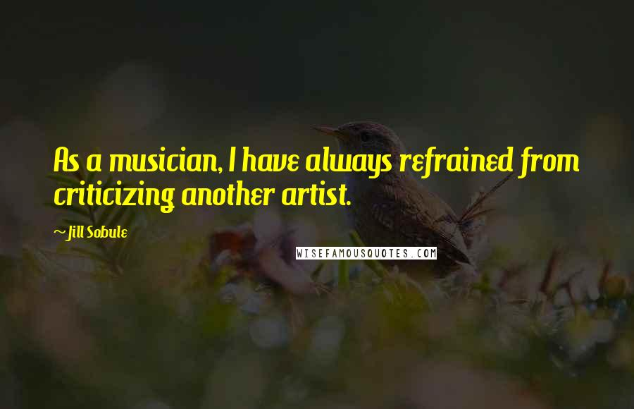 Jill Sobule quotes: As a musician, I have always refrained from criticizing another artist.