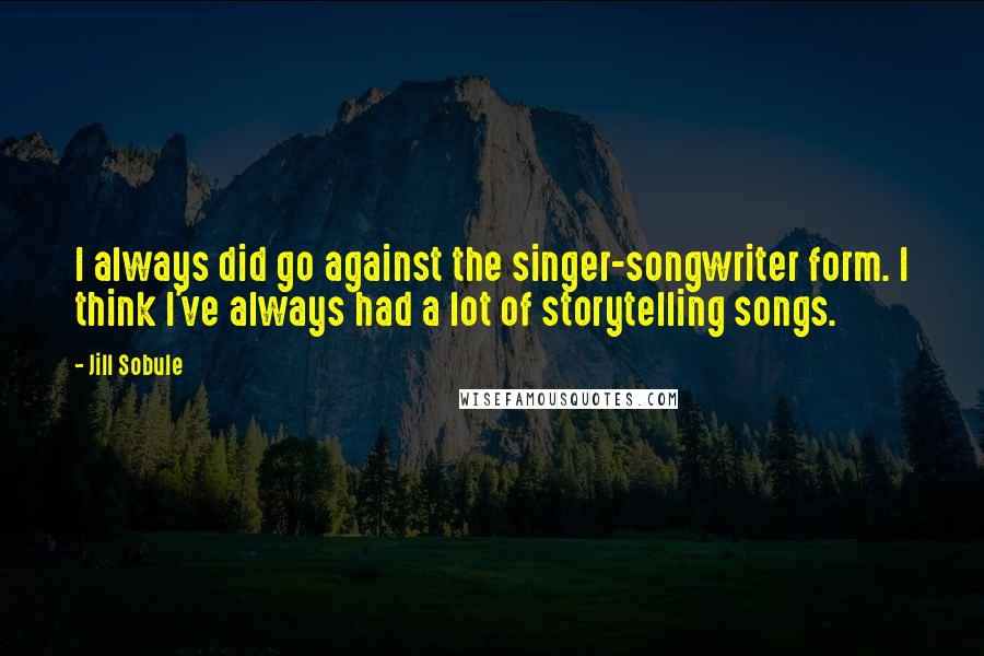Jill Sobule quotes: I always did go against the singer-songwriter form. I think I've always had a lot of storytelling songs.