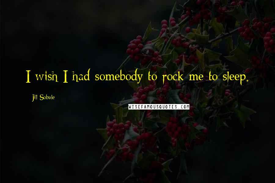 Jill Sobule quotes: I wish I had somebody to rock me to sleep.