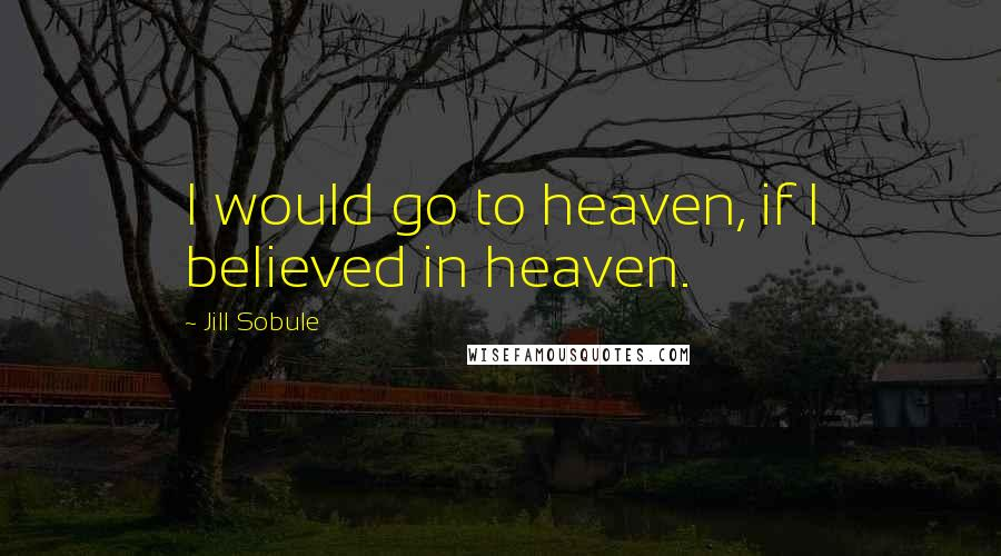 Jill Sobule quotes: I would go to heaven, if I believed in heaven.