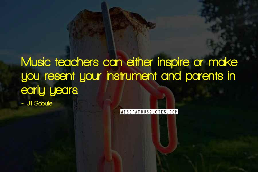 Jill Sobule quotes: Music teachers can either inspire or make you resent your instrument and parents in early years.