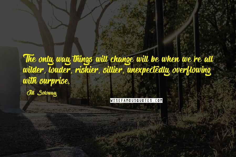 Jill Soloway quotes: The only way things will change will be when we're all wilder, louder, riskier, sillier, unexpectedly overflowing with surprise.