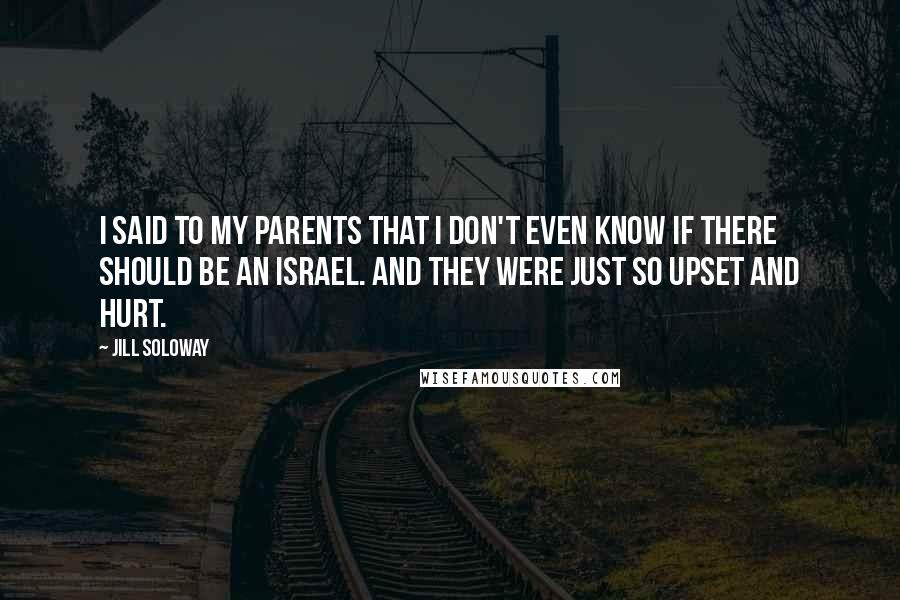 Jill Soloway quotes: I said to my parents that I don't even know if there should be an Israel. And they were just so upset and hurt.