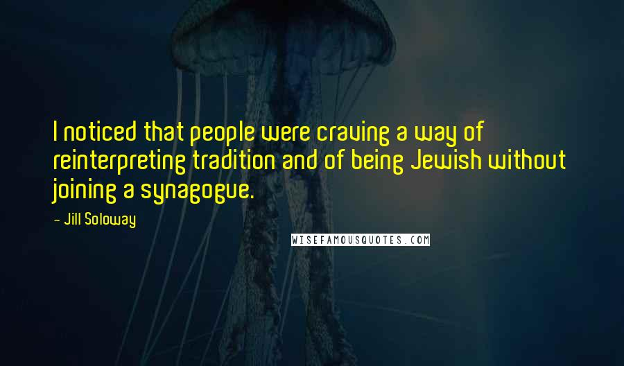 Jill Soloway quotes: I noticed that people were craving a way of reinterpreting tradition and of being Jewish without joining a synagogue.
