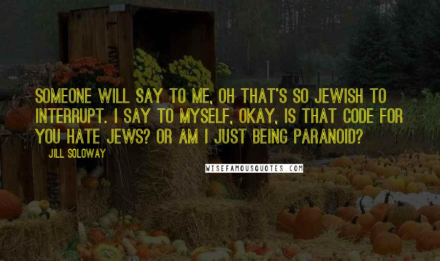 Jill Soloway quotes: Someone will say to me, Oh that's so Jewish to interrupt. I say to myself, okay, is that code for you hate Jews? Or am I just being paranoid?