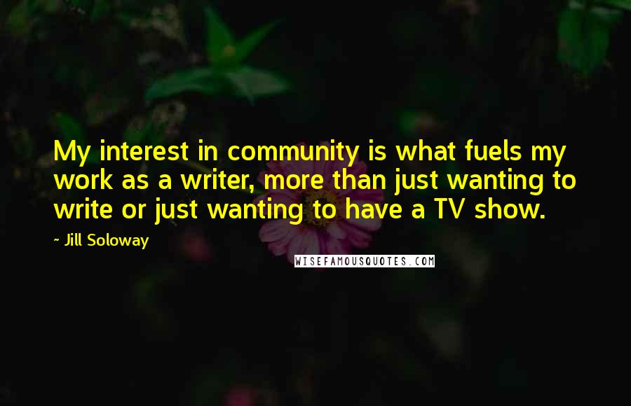Jill Soloway quotes: My interest in community is what fuels my work as a writer, more than just wanting to write or just wanting to have a TV show.