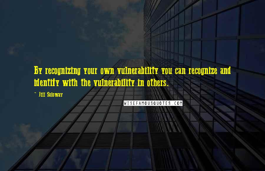Jill Soloway quotes: By recognizing your own vulnerability you can recognize and identify with the vulnerability in others.