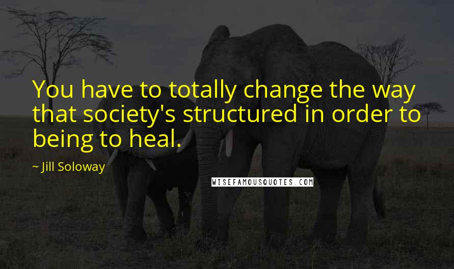 Jill Soloway quotes: You have to totally change the way that society's structured in order to being to heal.