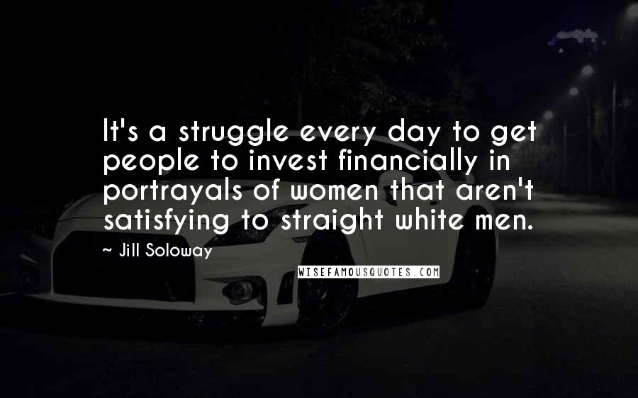 Jill Soloway quotes: It's a struggle every day to get people to invest financially in portrayals of women that aren't satisfying to straight white men.